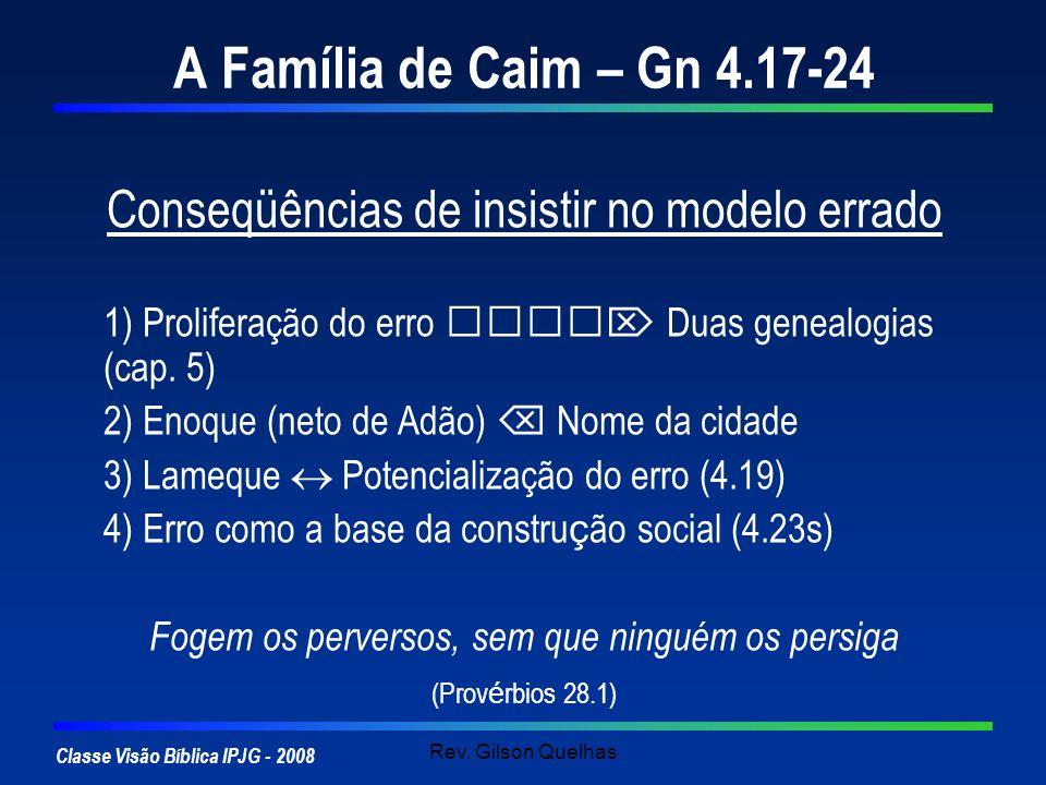 A Família de Caim – Gn 4.17-24 Conseqüências de insistir no modelo errado. 1) Proliferação do erro  Duas genealogias (cap. 5)