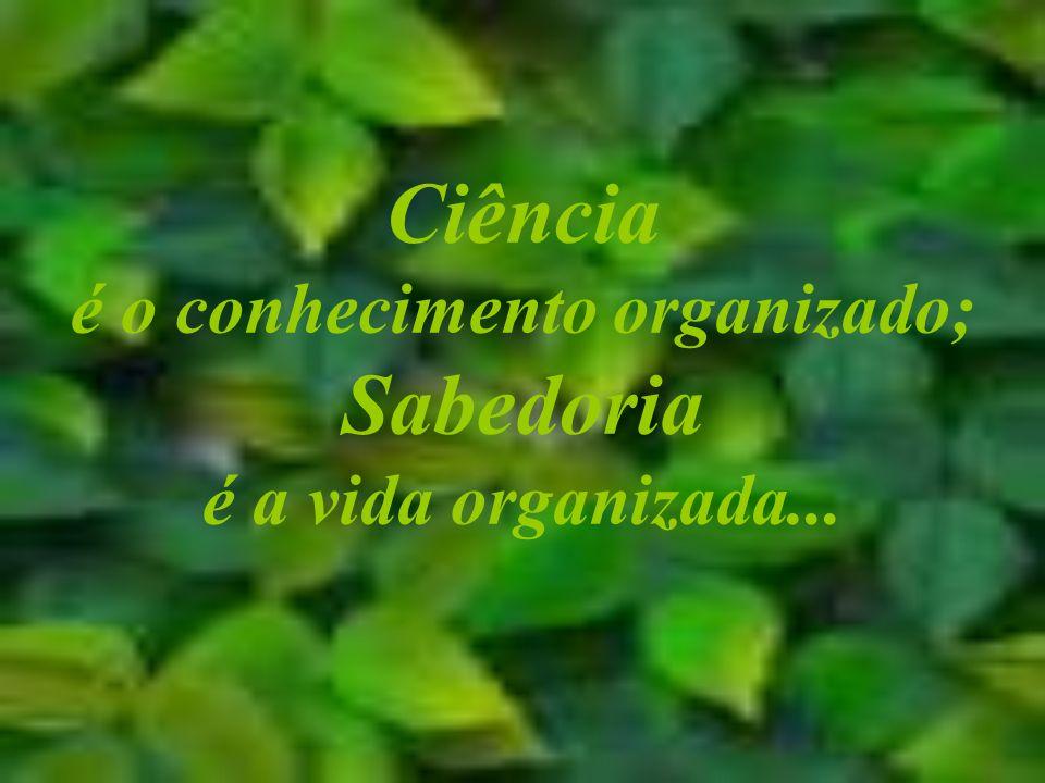 Ciência é o conhecimento organizado; Sabedoria é a vida organizada...