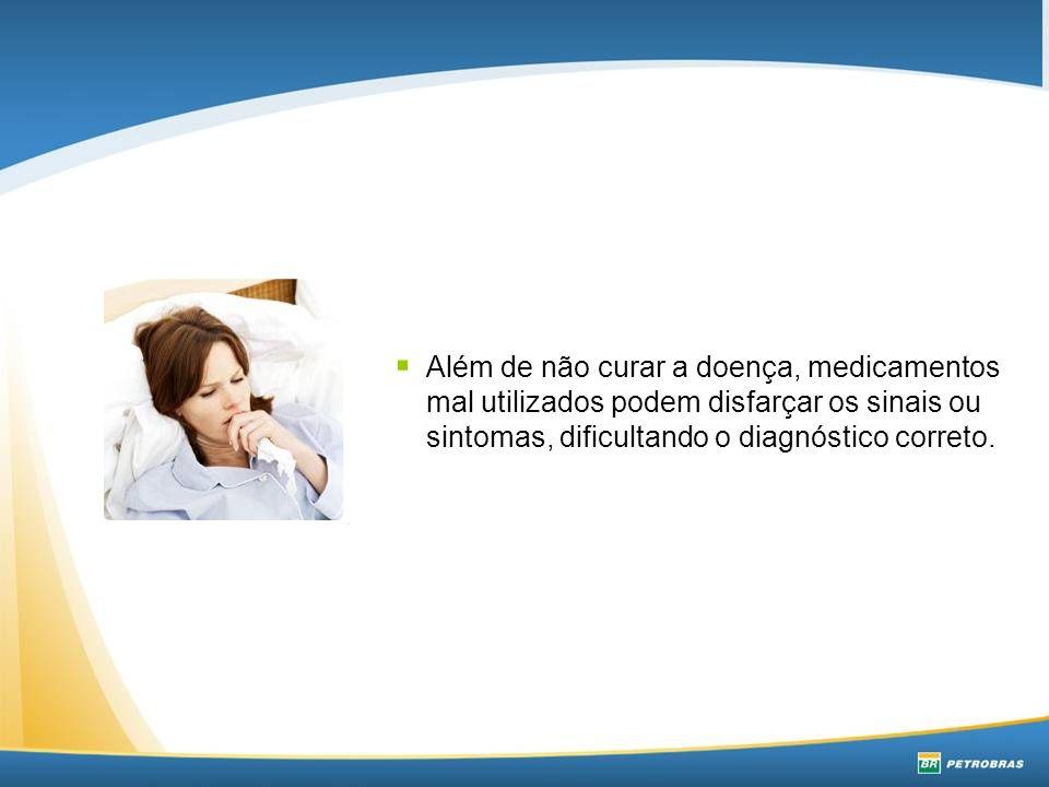 Além de não curar a doença, medicamentos mal utilizados podem disfarçar os sinais ou sintomas, dificultando o diagnóstico correto.