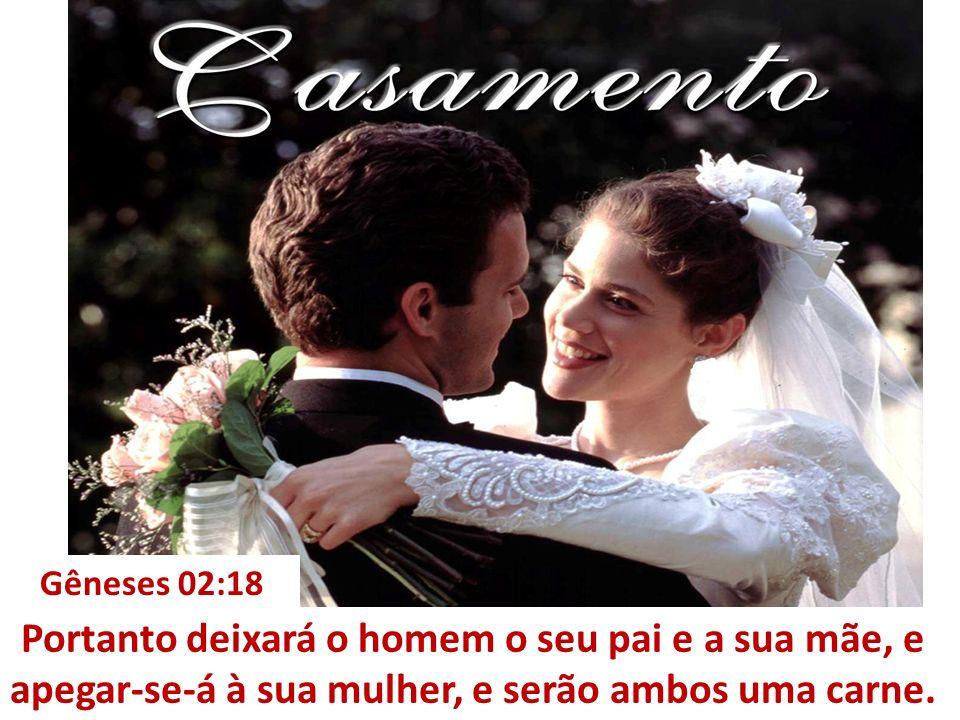 Gêneses 02:18 Portanto deixará o homem o seu pai e a sua mãe, e apegar-se-á à sua mulher, e serão ambos uma carne.