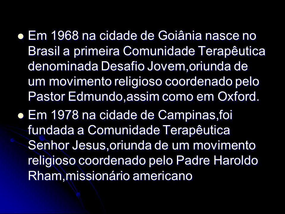 Em 1968 na cidade de Goiânia nasce no Brasil a primeira Comunidade Terapêutica denominada Desafio Jovem,oriunda de um movimento religioso coordenado pelo Pastor Edmundo,assim como em Oxford.