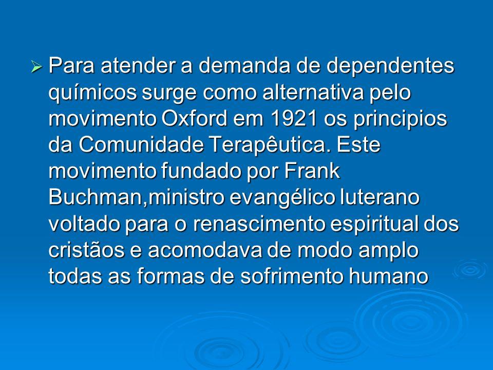 Para atender a demanda de dependentes químicos surge como alternativa pelo movimento Oxford em 1921 os principios da Comunidade Terapêutica.