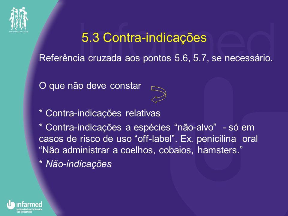 5.3 Contra-indicações Referência cruzada aos pontos 5.6, 5.7, se necessário. O que não deve constar.