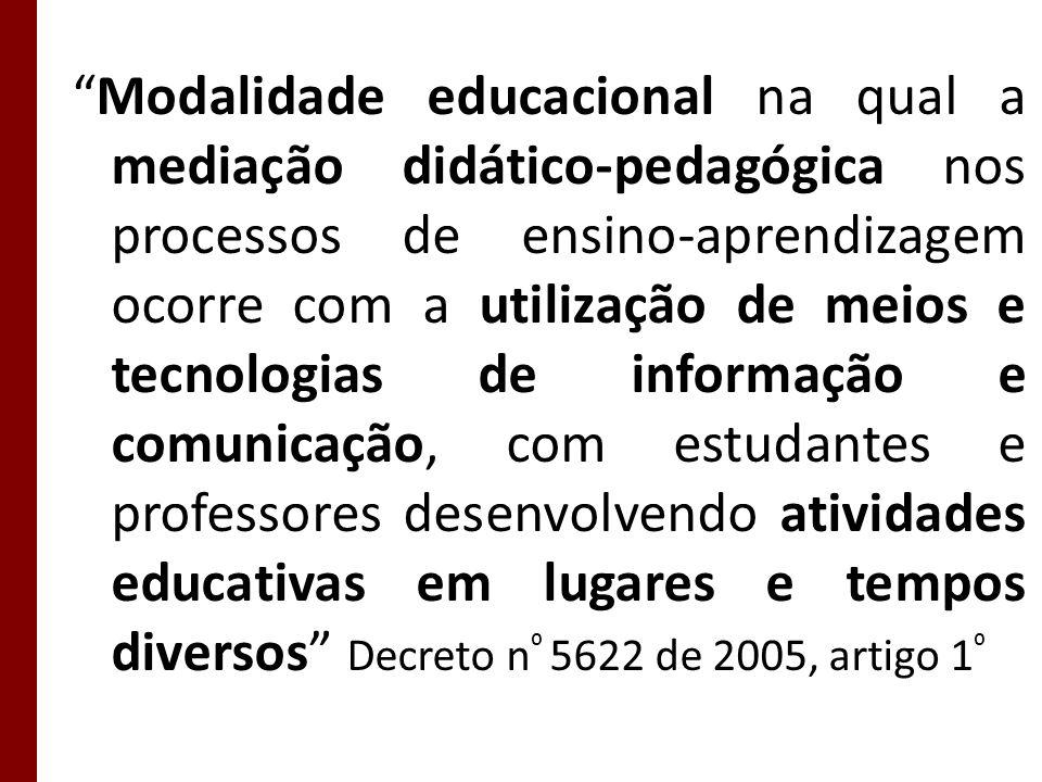 Modalidade educacional na qual a mediação didático-pedagógica nos processos de ensino-aprendizagem ocorre com a utilização de meios e tecnologias de informação e comunicação, com estudantes e professores desenvolvendo atividades educativas em lugares e tempos diversos Decreto n⁰ 5622 de 2005, artigo 1⁰