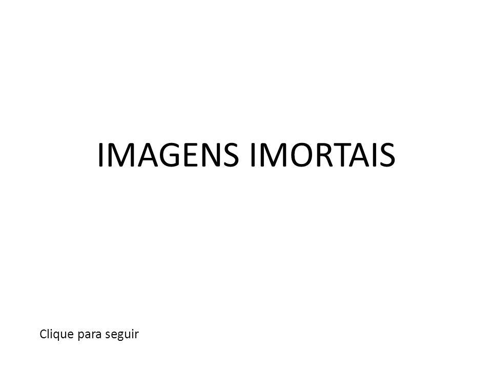 IMAGENS IMORTAIS Clique para seguir