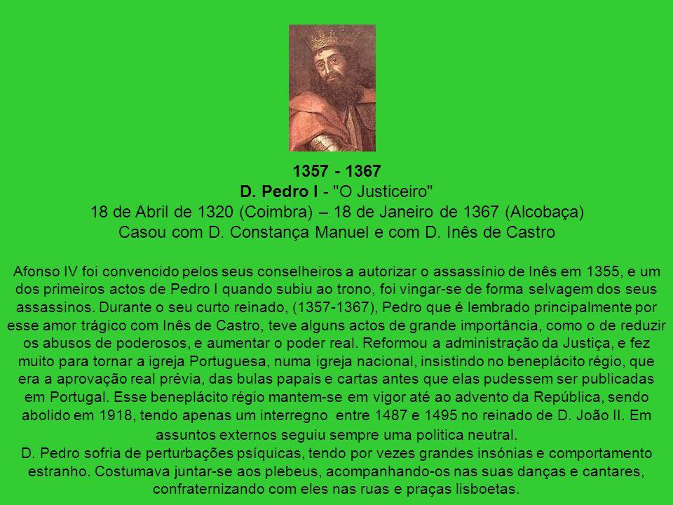 1357 - 1367 D. Pedro I - O Justiceiro 18 de Abril de 1320 (Coimbra) – 18 de Janeiro de 1367 (Alcobaça) Casou com D. Constança Manuel e com D. Inês de Castro