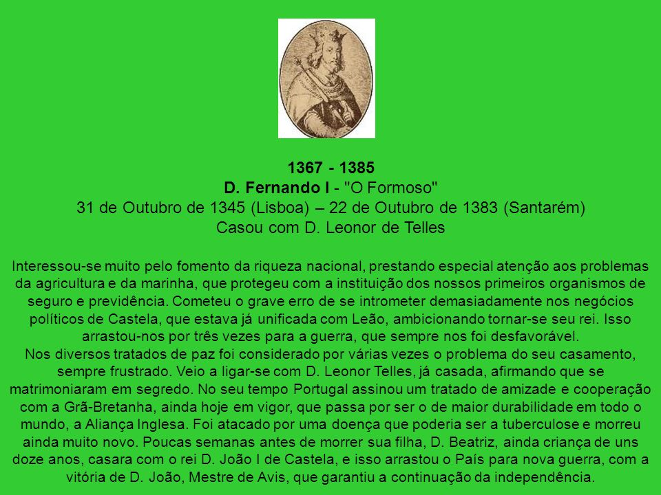 1367 - 1385 D. Fernando I - O Formoso 31 de Outubro de 1345 (Lisboa) – 22 de Outubro de 1383 (Santarém) Casou com D. Leonor de Telles