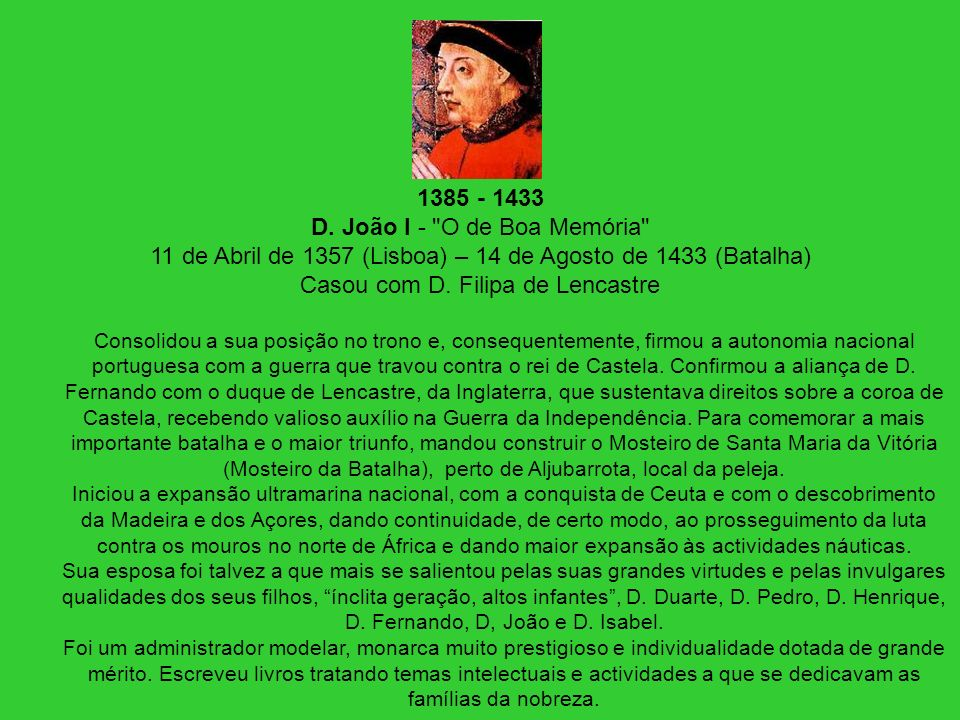 1385 - 1433 D. João I - O de Boa Memória 11 de Abril de 1357 (Lisboa) – 14 de Agosto de 1433 (Batalha) Casou com D. Filipa de Lencastre
