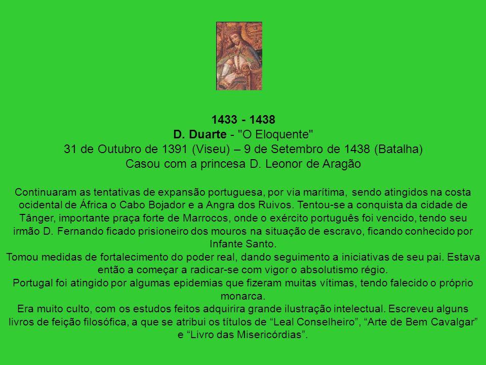 1433 - 1438 D. Duarte - O Eloquente 31 de Outubro de 1391 (Viseu) – 9 de Setembro de 1438 (Batalha) Casou com a princesa D. Leonor de Aragão