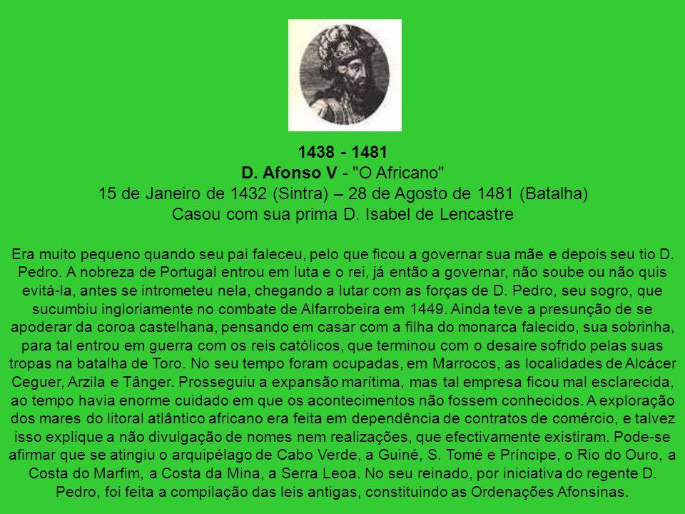 1438 - 1481 D. Afonso V - O Africano 15 de Janeiro de 1432 (Sintra) – 28 de Agosto de 1481 (Batalha) Casou com sua prima D. Isabel de Lencastre