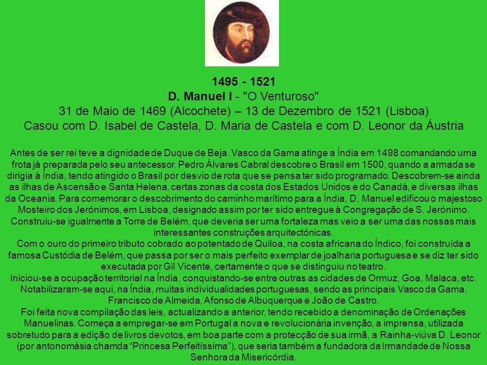 1495 - 1521 D. Manuel I - O Venturoso 31 de Maio de 1469 (Alcochete) – 13 de Dezembro de 1521 (Lisboa) Casou com D. Isabel de Castela, D. Maria de Castela e com D. Leonor da Áustria