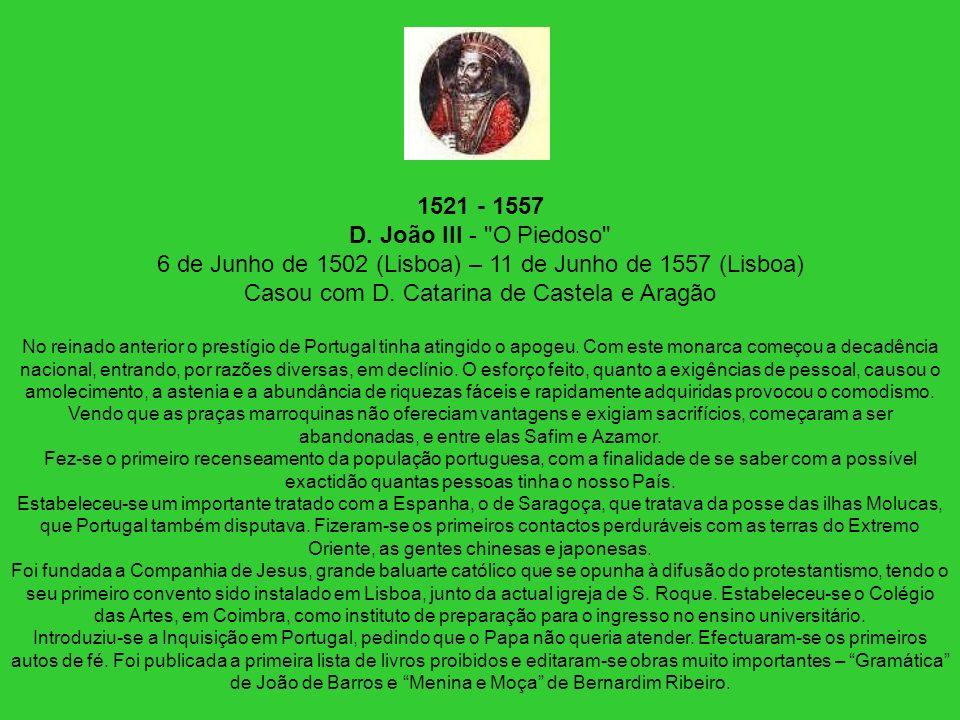 1521 - 1557 D. João III - O Piedoso 6 de Junho de 1502 (Lisboa) – 11 de Junho de 1557 (Lisboa) Casou com D. Catarina de Castela e Aragão