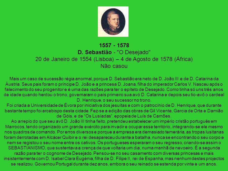1557 - 1578 D. Sebastião - O Desejado 20 de Janeiro de 1554 (Lisboa) – 4 de Agosto de 1578 (África) Não casou