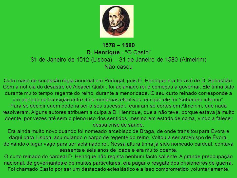 1578 – 1580 D. Henrique - O Casto 31 de Janeiro de 1512 (Lisboa) – 31 de Janeiro de 1580 (Almeirim) Não casou