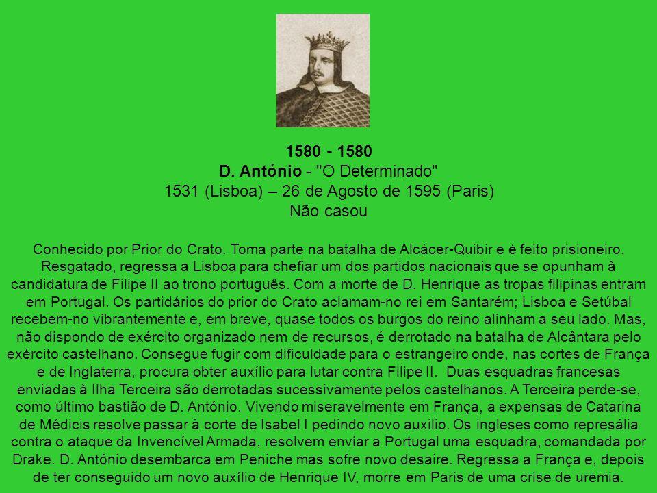 1580 - 1580 D. António - O Determinado 1531 (Lisboa) – 26 de Agosto de 1595 (Paris) Não casou