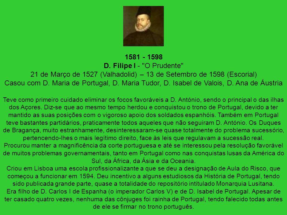 1581 - 1598 D. Filipe I - O Prudente 21 de Março de 1527 (Valhadolid) – 13 de Setembro de 1598 (Escorial) Casou com D. Maria de Portugal, D. Maria Tudor, D. Isabel de Valois, D. Ana de Áustria