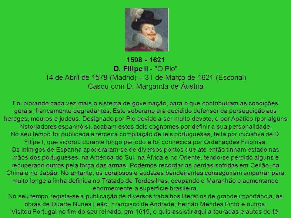 1598 - 1621 D. Filipe II - O Pio 14 de Abril de 1578 (Madrid) – 31 de Março de 1621 (Escorial) Casou com D. Margarida de Áustria