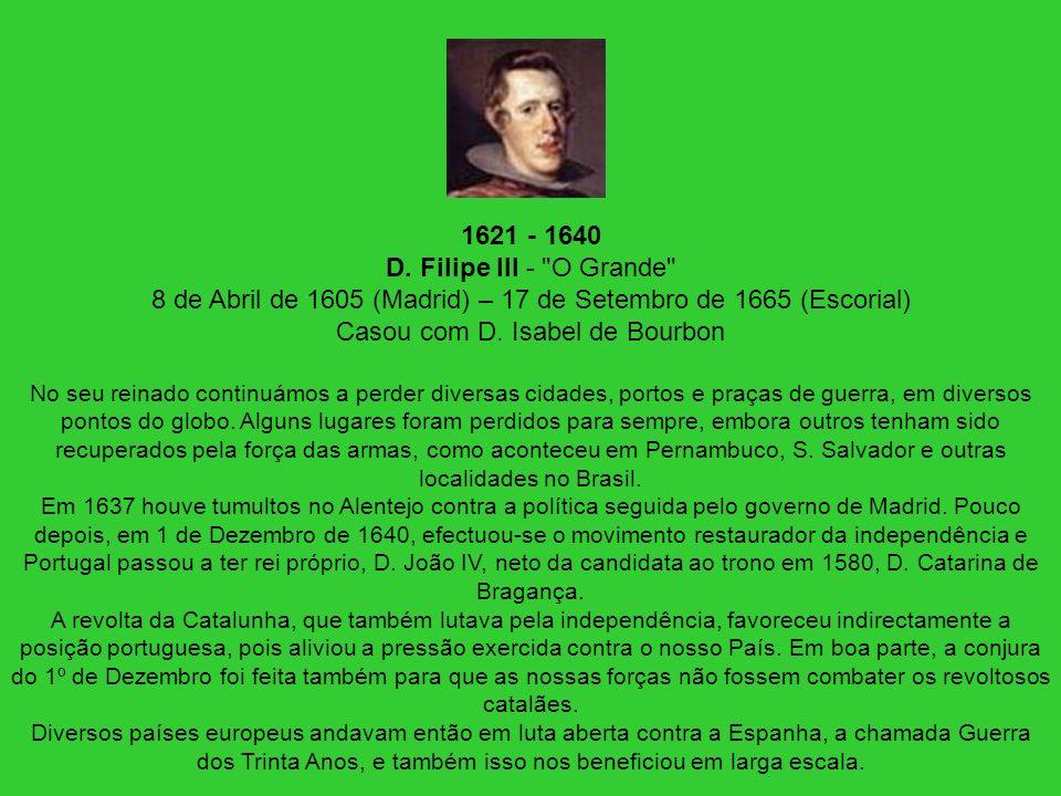 1621 - 1640 D. Filipe III - O Grande 8 de Abril de 1605 (Madrid) – 17 de Setembro de 1665 (Escorial) Casou com D. Isabel de Bourbon