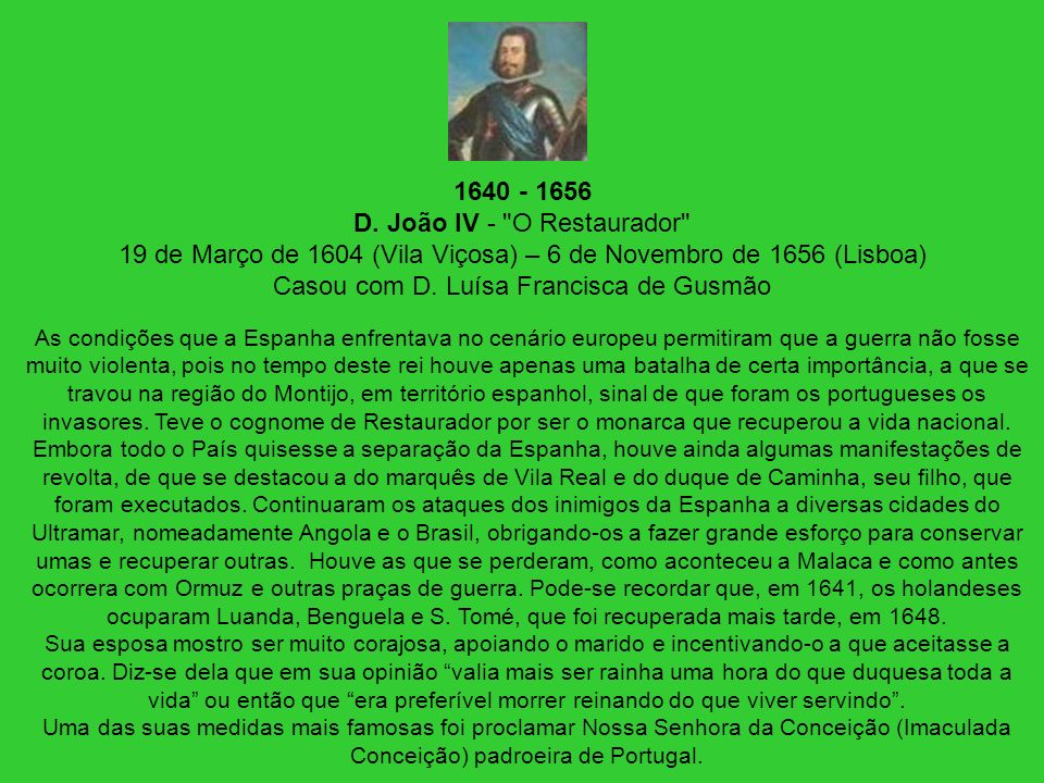 1640 - 1656 D. João IV - O Restaurador 19 de Março de 1604 (Vila Viçosa) – 6 de Novembro de 1656 (Lisboa) Casou com D. Luísa Francisca de Gusmão