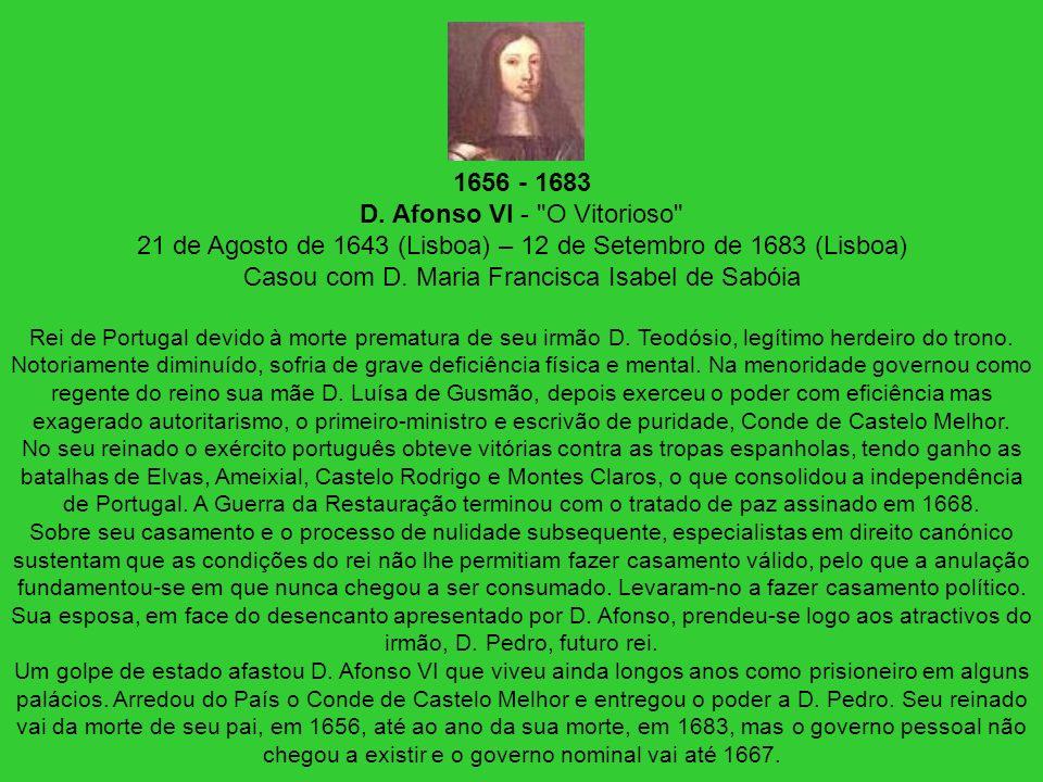 1656 - 1683 D. Afonso VI - O Vitorioso 21 de Agosto de 1643 (Lisboa) – 12 de Setembro de 1683 (Lisboa) Casou com D. Maria Francisca Isabel de Sabóia