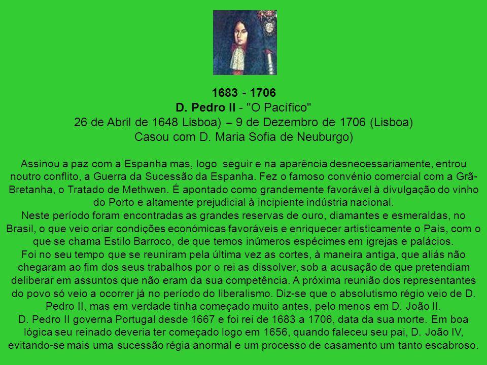 1683 - 1706 D. Pedro II - O Pacífico 26 de Abril de 1648 Lisboa) – 9 de Dezembro de 1706 (Lisboa) Casou com D. Maria Sofia de Neuburgo)