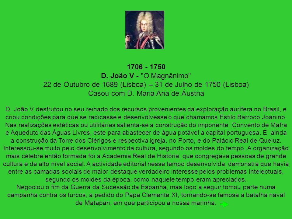 1706 - 1750 D. João V - O Magnânimo 22 de Outubro de 1689 (Lisboa) – 31 de Julho de 1750 (Lisboa) Casou com D. Maria Ana de Áustria