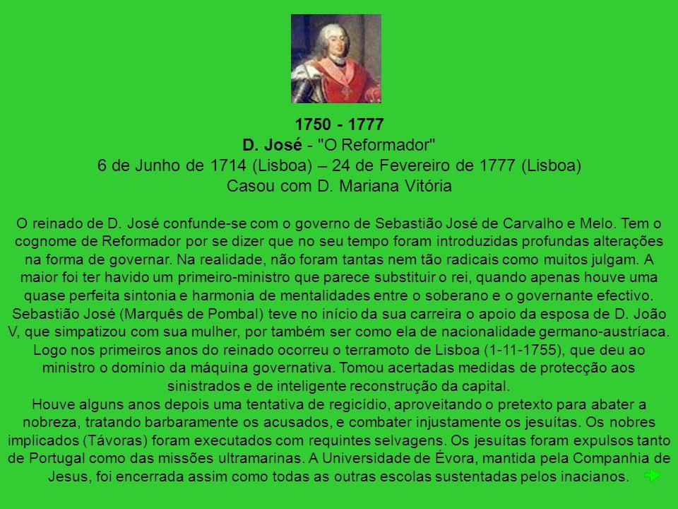 1750 - 1777 D. José - O Reformador 6 de Junho de 1714 (Lisboa) – 24 de Fevereiro de 1777 (Lisboa) Casou com D. Mariana Vitória