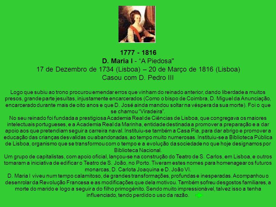 1777 - 1816 D. Maria I - A Piedosa 17 de Dezembro de 1734 (Lisboa) – 20 de Março de 1816 (Lisboa) Casou com D. Pedro III