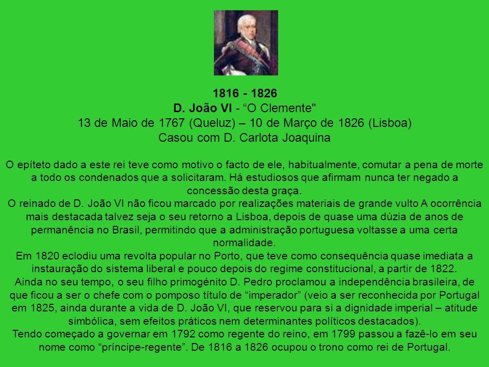 1816 - 1826 D. João VI - O Clemente 13 de Maio de 1767 (Queluz) – 10 de Março de 1826 (Lisboa) Casou com D. Carlota Joaquina