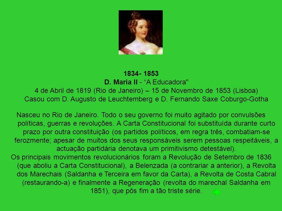 - 1853 D. Maria II - A Educadora 4 de Abril de 1819 (Rio de Janeiro) – 15 de Novembro de 1853 (Lisboa) Casou com D. Augusto de Leuchtemberg e D. Fernando Saxe Coburgo-Gotha