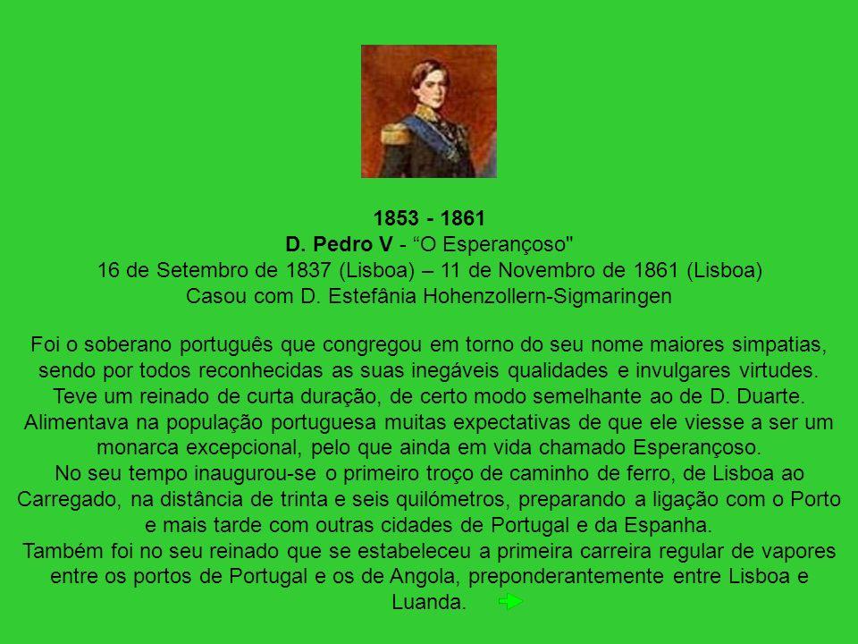 1853 - 1861 D. Pedro V - O Esperançoso 16 de Setembro de 1837 (Lisboa) – 11 de Novembro de 1861 (Lisboa) Casou com D. Estefânia Hohenzollern-Sigmaringen