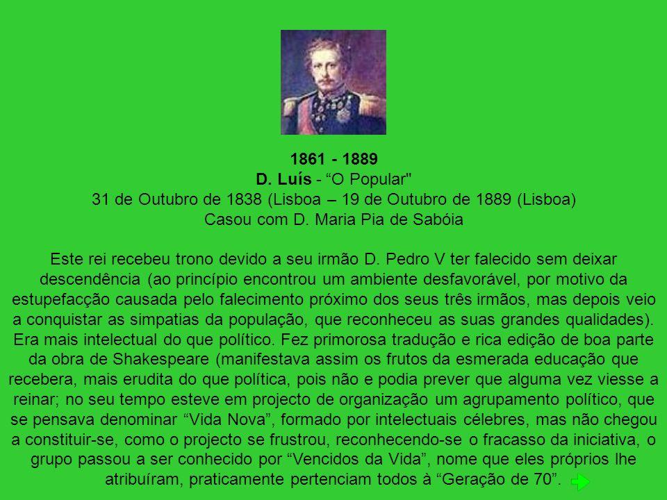 1861 - 1889 D. Luís - O Popular 31 de Outubro de 1838 (Lisboa – 19 de Outubro de 1889 (Lisboa) Casou com D. Maria Pia de Sabóia
