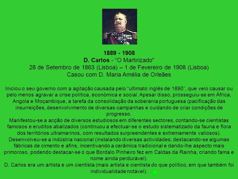 1889 - 1908 D. Carlos - O Martirizado 28 de Setembro de 1863 (Lisboa) – 1 de Fevereiro de 1908 (Lisboa) Casou com D. Maria Amélia de Orleães