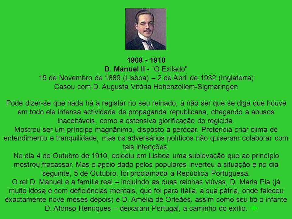 1908 - 1910 D. Manuel II - O Exilado 15 de Novembro de 1889 (Lisboa) – 2 de Abril de 1932 (Inglaterra) Casou com D. Augusta Vitória Hohenzollem-Sigmaringen