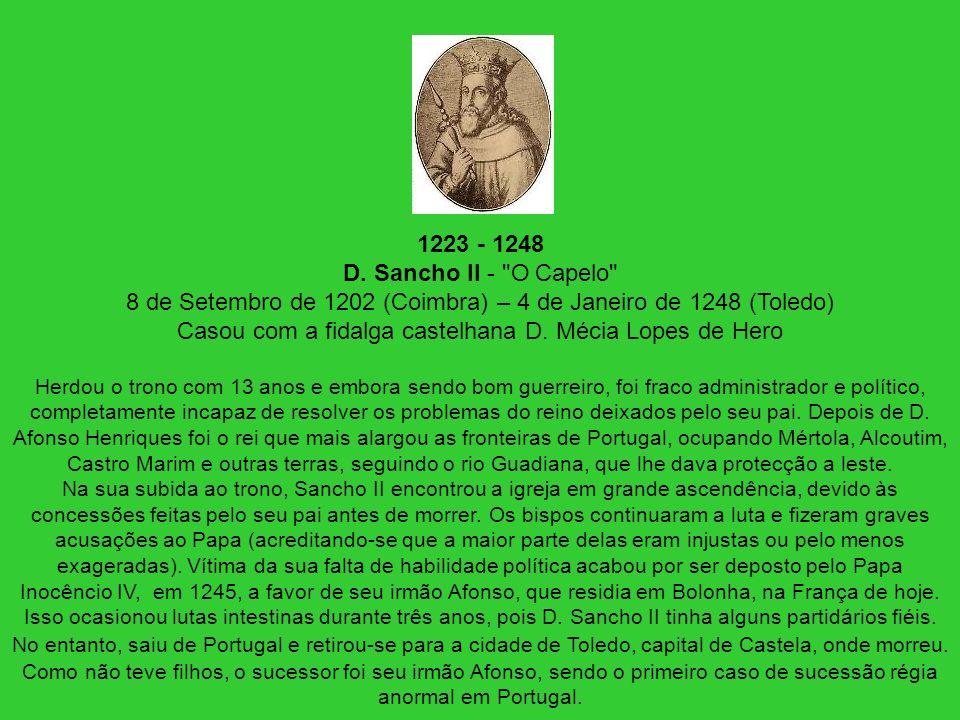 1223 - 1248 D. Sancho II - O Capelo 8 de Setembro de 1202 (Coimbra) – 4 de Janeiro de 1248 (Toledo) Casou com a fidalga castelhana D. Mécia Lopes de Hero