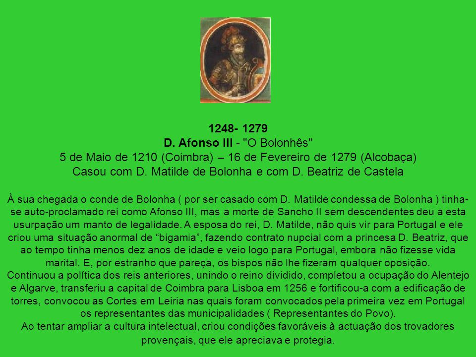 1248- 1279 D. Afonso III - O Bolonhês 5 de Maio de 1210 (Coimbra) – 16 de Fevereiro de 1279 (Alcobaça) Casou com D. Matilde de Bolonha e com D. Beatriz de Castela À sua chegada o conde de Bolonha ( por ser casado com D. Matilde condessa de Bolonha ) tinha-se auto-proclamado rei como Afonso III, mas a morte de Sancho II sem descendentes deu a esta usurpação um manto de legalidade. A esposa do rei, D. Matilde, não quis vir para Portugal e ele criou uma situação anormal de bigamia , fazendo contrato nupcial com a princesa D. Beatriz, que ao tempo tinha menos dez anos de idade e veio logo para Portugal, embora não fizesse vida marital. E, por estranho que pareça, os bispos não lhe fizeram qualquer oposição. Continuou a política dos reis anteriores, unindo o reino dividido, completou a ocupação do Alentejo e Algarve, transferiu a capital de Coimbra para Lisboa em 1256 e fortificou-a com a edificação de torres, convocou as Cortes em Leiria nas quais foram convocados pela primeira vez em Portugal os representantes das municipalidades ( Representantes do Povo).