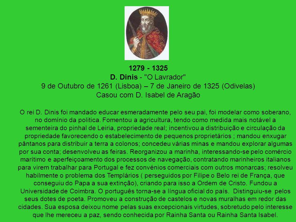 1279 - 1325 D. Dinis - O Lavrador 9 de Outubro de 1261 (Lisboa) – 7 de Janeiro de 1325 (Odivelas) Casou com D. Isabel de Aragão