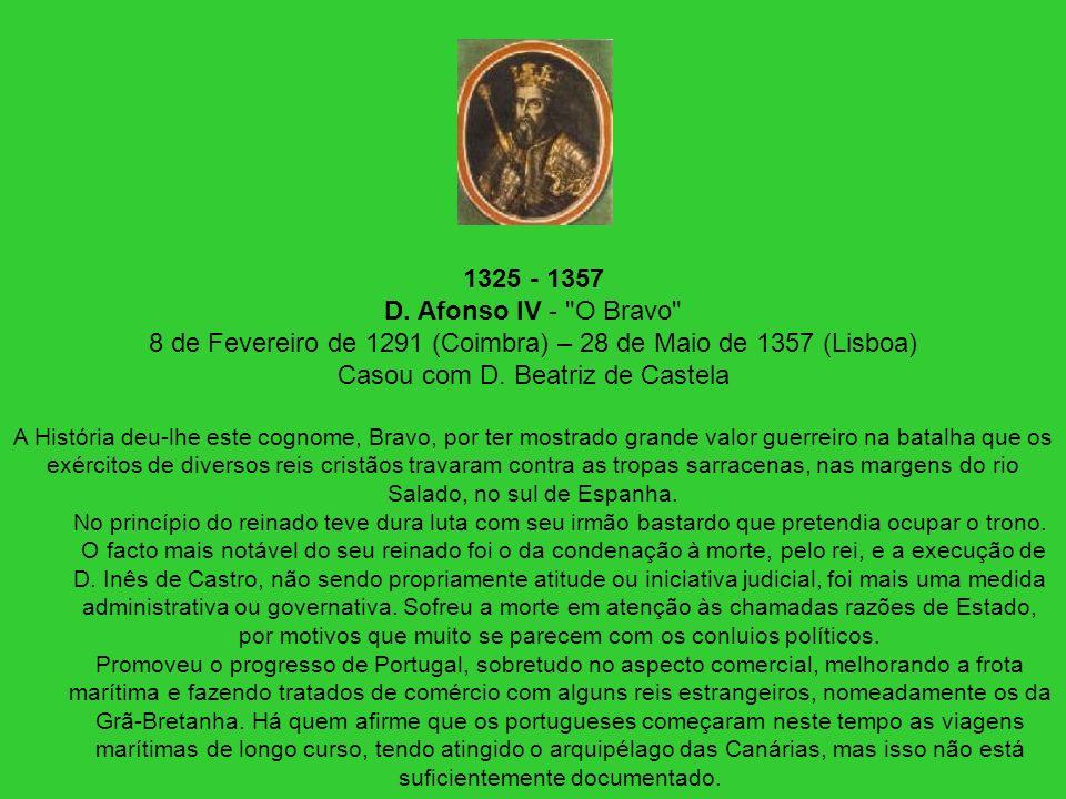 1325 - 1357 D. Afonso IV - O Bravo 8 de Fevereiro de 1291 (Coimbra) – 28 de Maio de 1357 (Lisboa) Casou com D. Beatriz de Castela