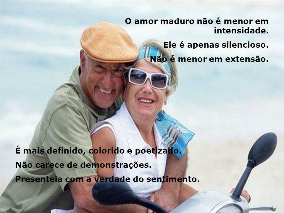 O amor maduro não é menor em intensidade.