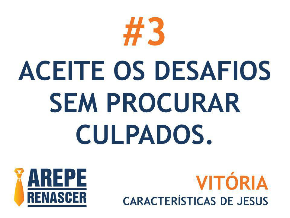 #3 ACEITE OS DESAFIOS SEM PROCURAR CULPADOS. VITÓRIA