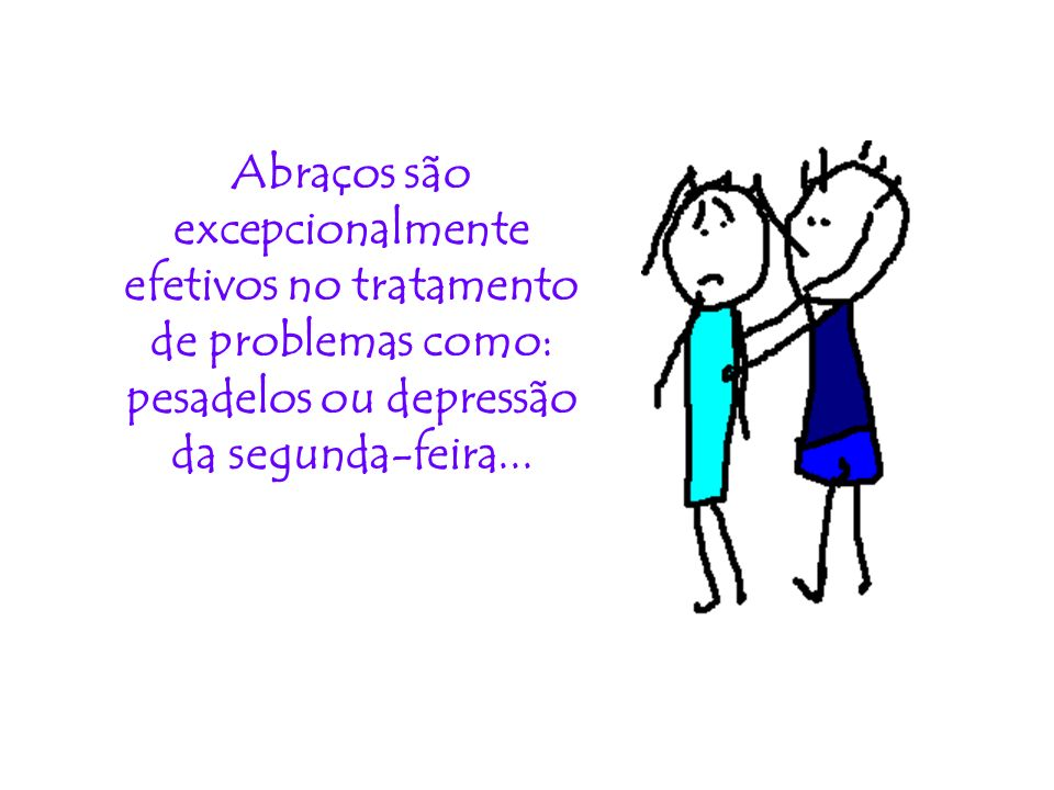 Abraços são excepcionalmente efetivos no tratamento de problemas como: pesadelos ou depressão da segunda-feira...