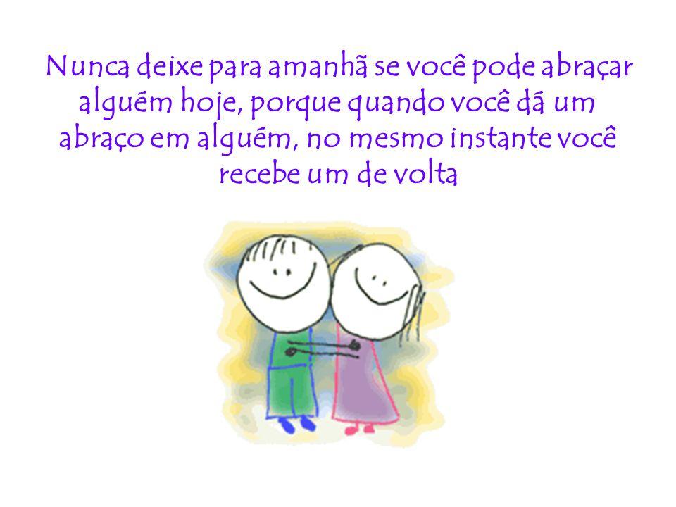 Nunca deixe para amanhã se você pode abraçar alguém hoje, porque quando você dá um abraço em alguém, no mesmo instante você recebe um de volta