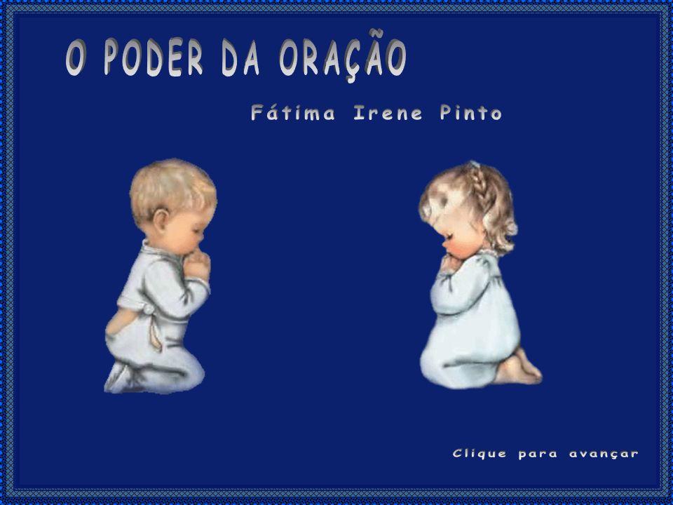 O PODER DA ORAÇÃO Fátima Irene Pinto Clique para avançar