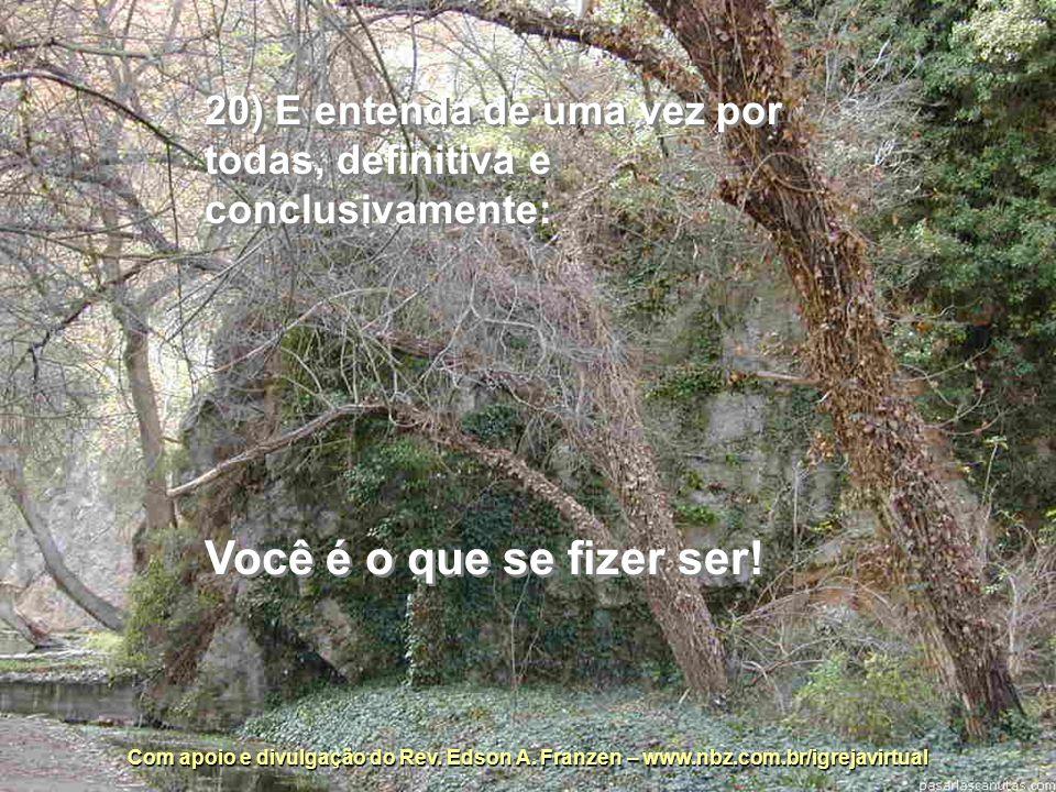 20) E entenda de uma vez por todas, definitiva e conclusivamente: Você é o que se fizer ser!