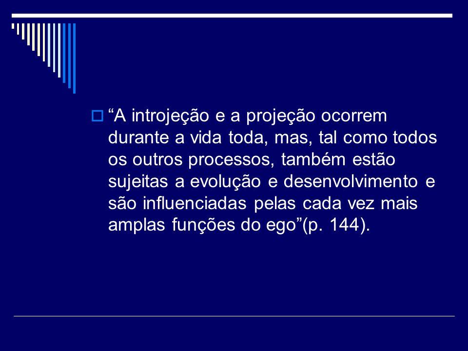 A introjeção e a projeção ocorrem durante a vida toda, mas, tal como todos os outros processos, também estão sujeitas a evolução e desenvolvimento e são influenciadas pelas cada vez mais amplas funções do ego (p.