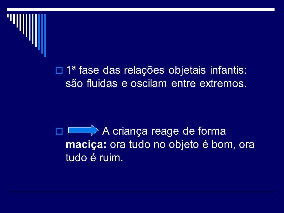 1ª fase das relações objetais infantis: são fluidas e oscilam entre extremos.