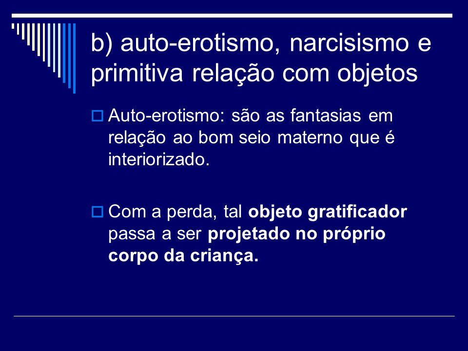 b) auto-erotismo, narcisismo e primitiva relação com objetos