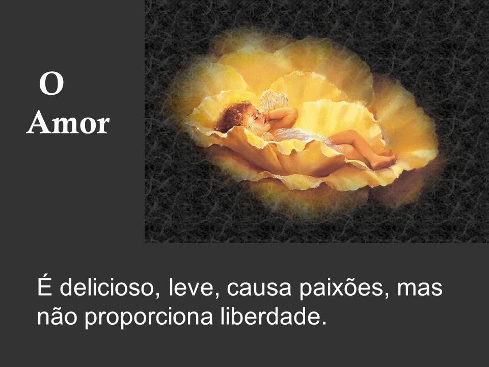 Amor É delicioso, leve, causa paixões, mas não proporciona liberdade.