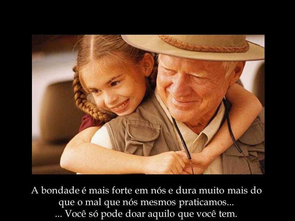A bondade é mais forte em nós e dura muito mais do que o mal que nós mesmos praticamos...