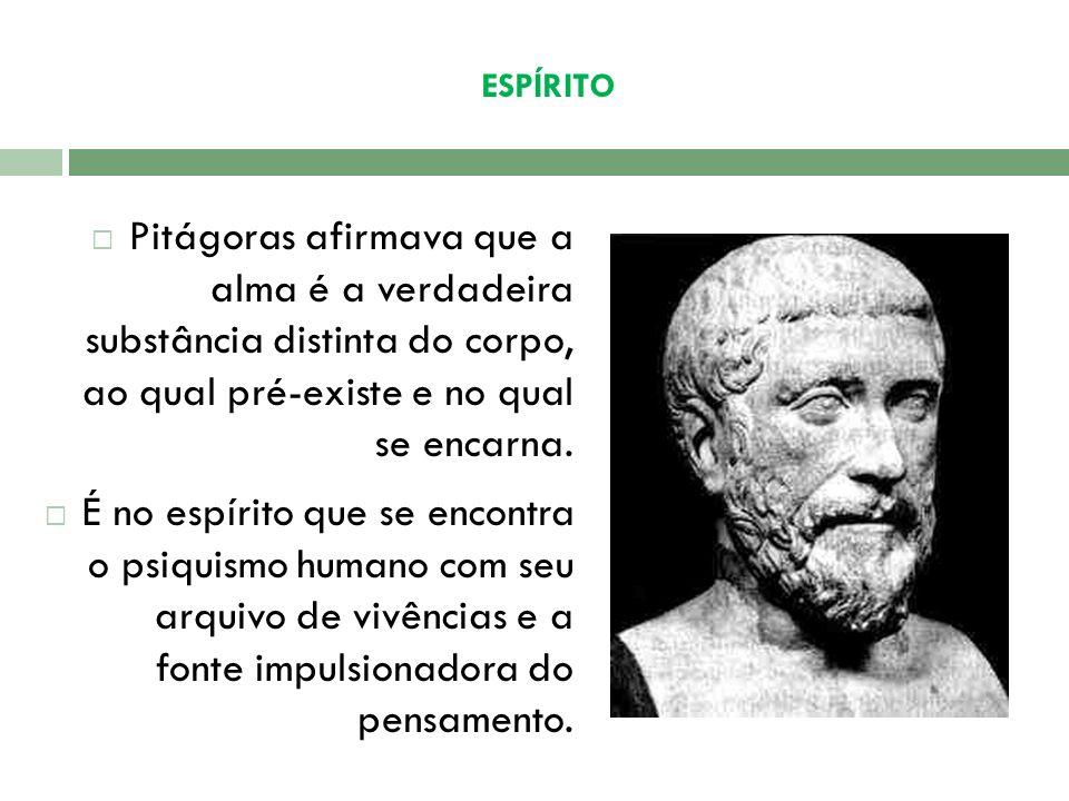 ESPÍRITO Pitágoras afirmava que a alma é a verdadeira substância distinta do corpo, ao qual pré-existe e no qual se encarna.